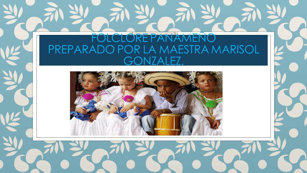 Folclore panameño Preparado por la maestra marisol gonzalez.