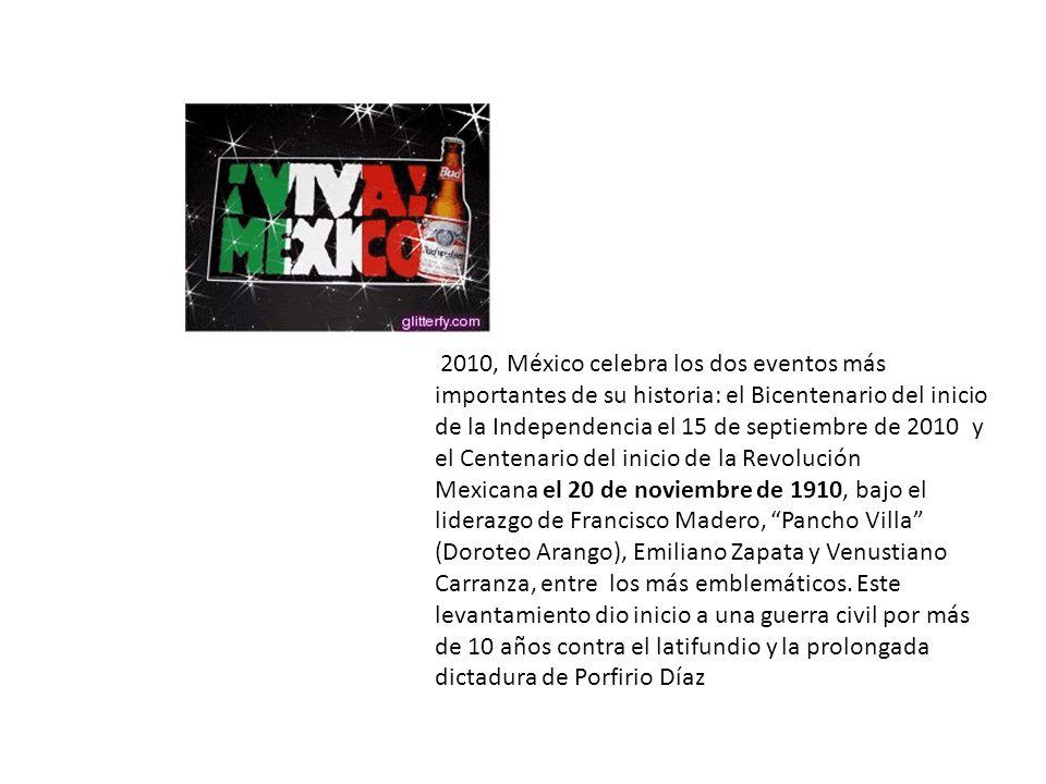 2010, México celebra los dos eventos más importantes de su historia: el Bicentenario del inicio de la Independencia el 15 de septiembre de 2010 y el Centenario del inicio de la Revolución Mexicana el 20 de noviembre de 1910, bajo el liderazgo de Francisco Madero, Pancho Villa (Doroteo Arango), Emiliano Zapata y Venustiano Carranza, entre los más emblemáticos.