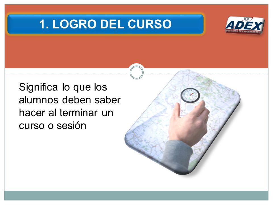 1. LOGRO DEL CURSO Significa lo que los alumnos deben saber hacer al terminar un curso o sesión