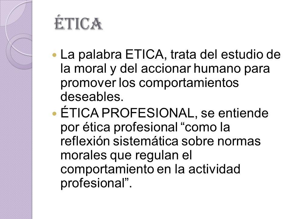 ética La palabra ETICA, trata del estudio de la moral y del accionar humano para promover los comportamientos deseables.