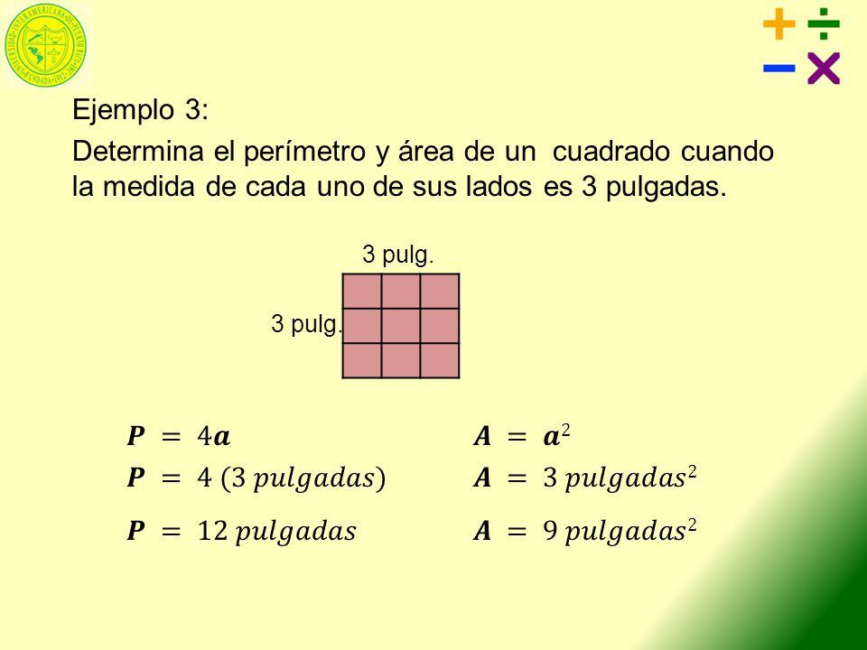 Ejemplo 3: Determina el perímetro y área de un cuadrado cuando la medida de cada uno de sus lados es 3 pulgadas. 𝑷 = 4𝒂 𝑨 = 𝒂2 𝑷 = 4 (3 𝑝𝑢𝑙𝑔𝑎𝑑𝑎𝑠) 𝑨 = 3 𝑝𝑢𝑙𝑔𝑎𝑑𝑎𝑠2 𝑷 = 12 𝑝𝑢𝑙𝑔𝑎𝑑𝑎𝑠 𝑨 = 9 𝑝𝑢𝑙𝑔𝑎𝑑𝑎𝑠2