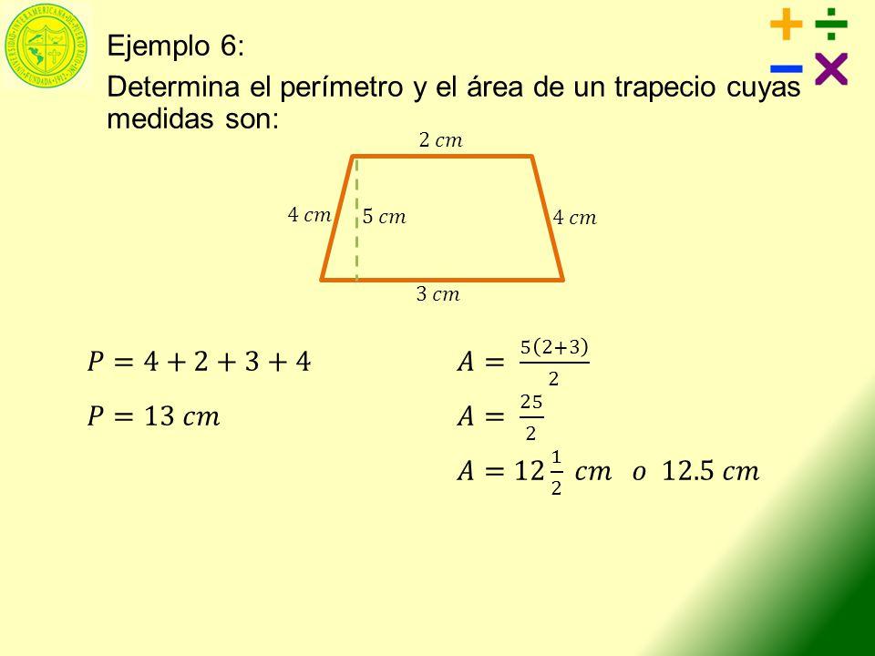 Ejemplo 6: Determina el perímetro y el área de un trapecio cuyas medidas son: 𝑃=4+2+3+4 𝐴= 5 2+3 2.