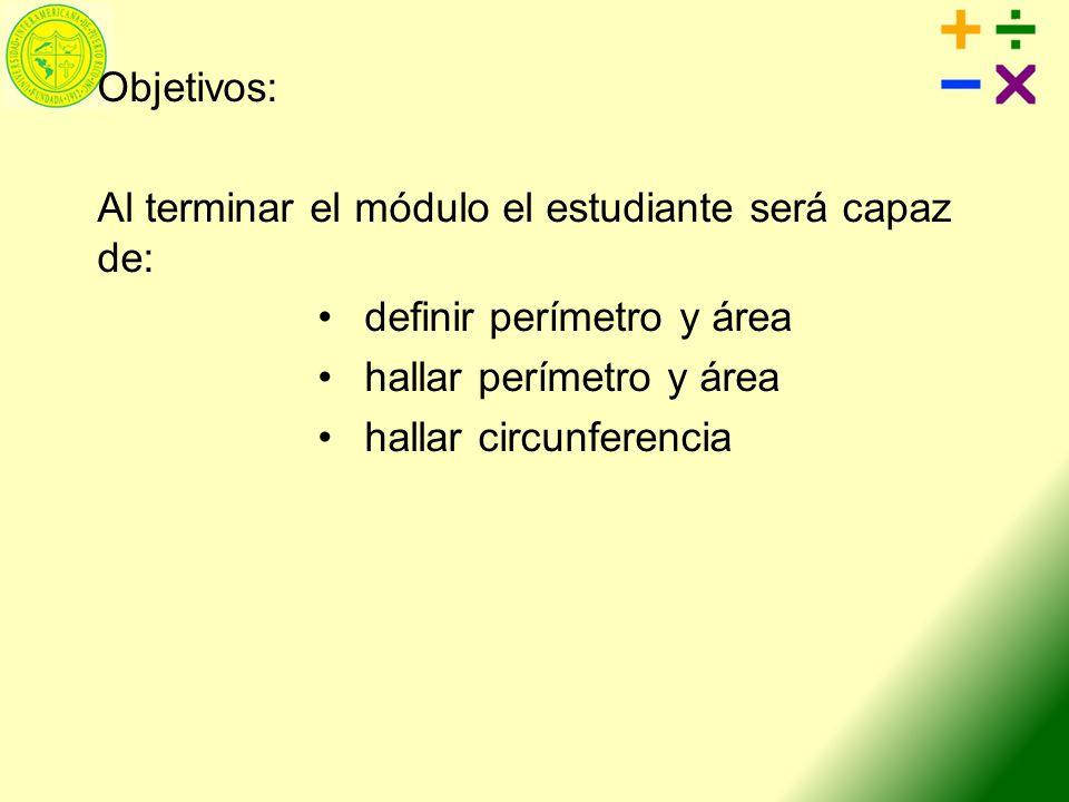 Objetivos: Al terminar el módulo el estudiante será capaz de: definir perímetro y área. hallar perímetro y área.