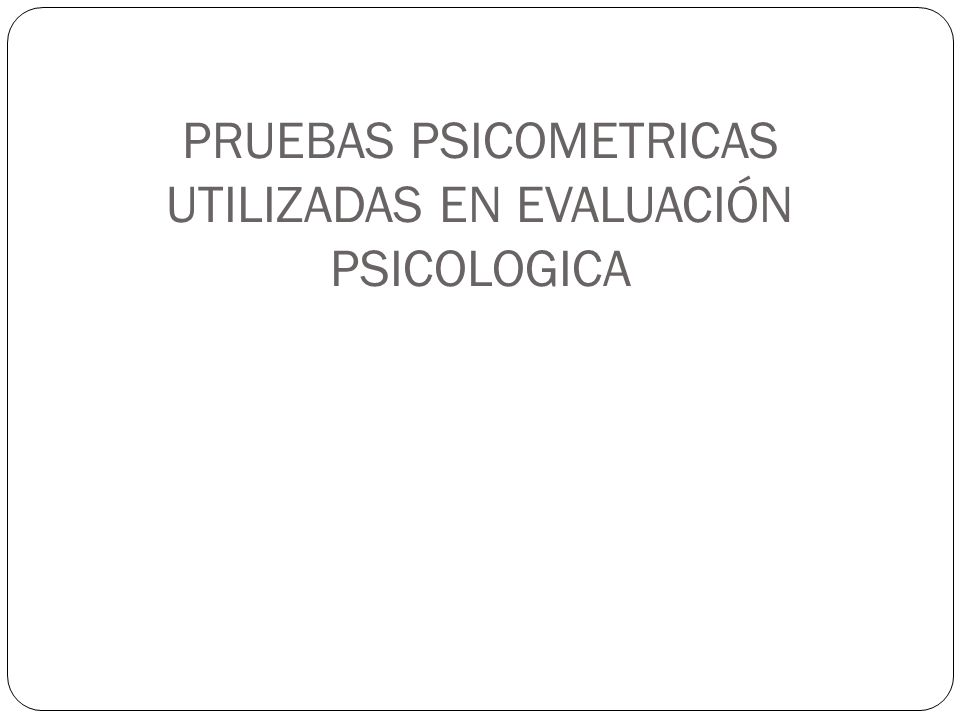 PRUEBAS PSICOMETRICAS UTILIZADAS EN EVALUACIÓN PSICOLOGICA