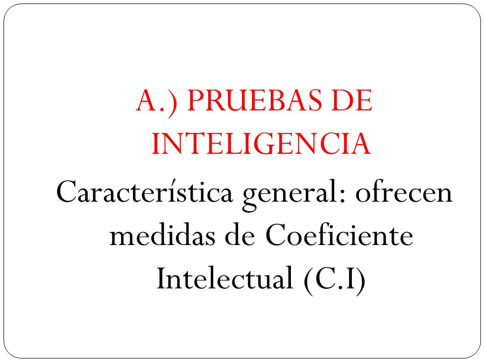 A.) PRUEBAS DE INTELIGENCIA Característica general: ofrecen medidas de Coeficiente Intelectual (C.I)
