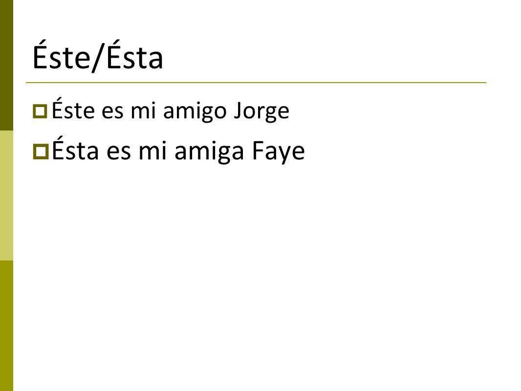 Éste/Ésta Éste es mi amigo Jorge Ésta es mi amiga Faye