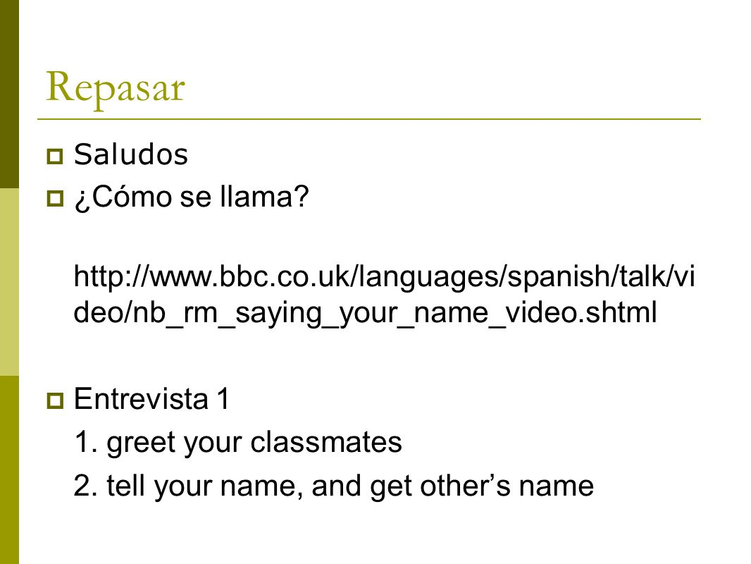 Repasar Saludos. ¿Cómo se llama http://www.bbc.co.uk/languages/spanish/talk/video/nb_rm_saying_your_name_video.shtml.