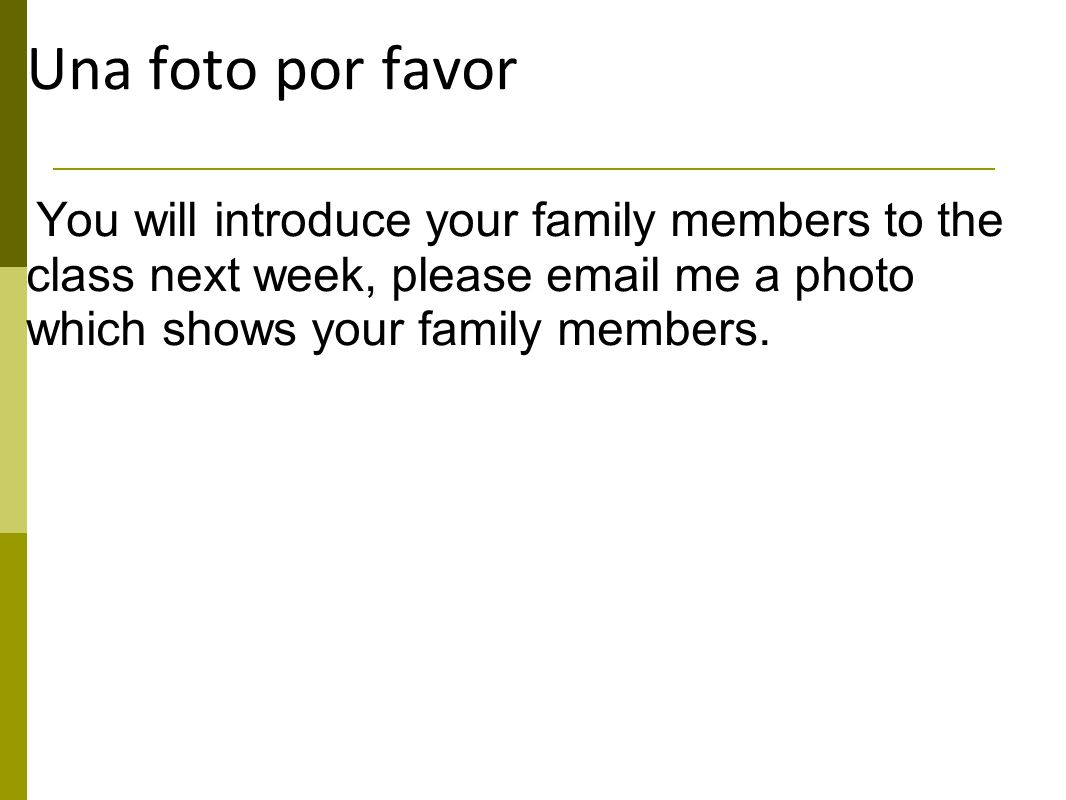 Una foto por favor You will introduce your family members to the class next week, please email me a photo which shows your family members.