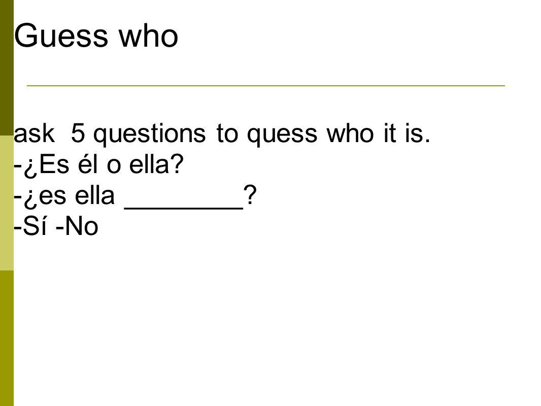 Guess who ask 5 questions to quess who it is. -¿Es él o ella