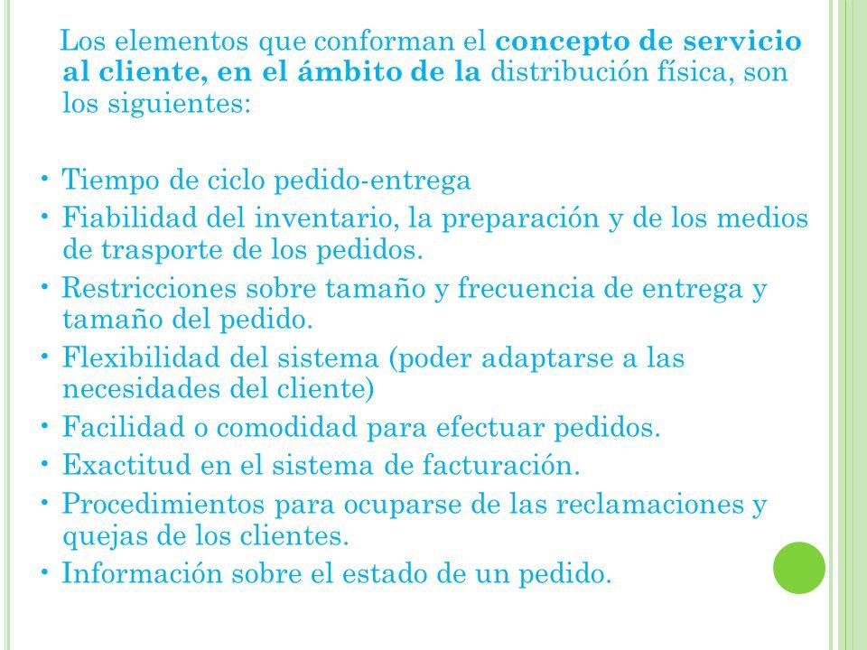 Los elementos que conforman el concepto de servicio al cliente, en el ámbito de la distribución física, son los siguientes: • Tiempo de ciclo pedido-entrega • Fiabilidad del inventario, la preparación y de los medios de trasporte de los pedidos.