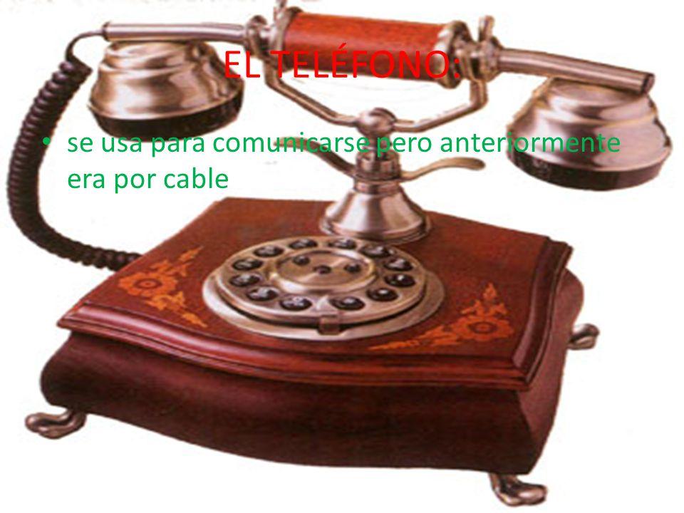 EL TELÉFONO: se usa para comunicarse pero anteriormente era por cable