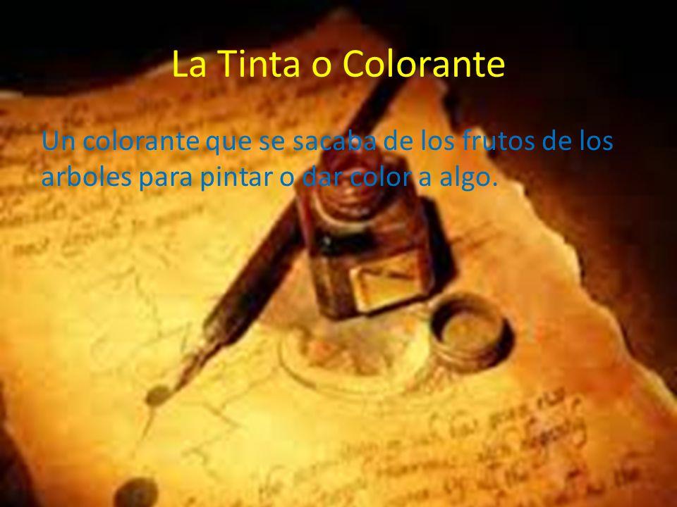 La Tinta o Colorante Un colorante que se sacaba de los frutos de los arboles para pintar o dar color a algo.