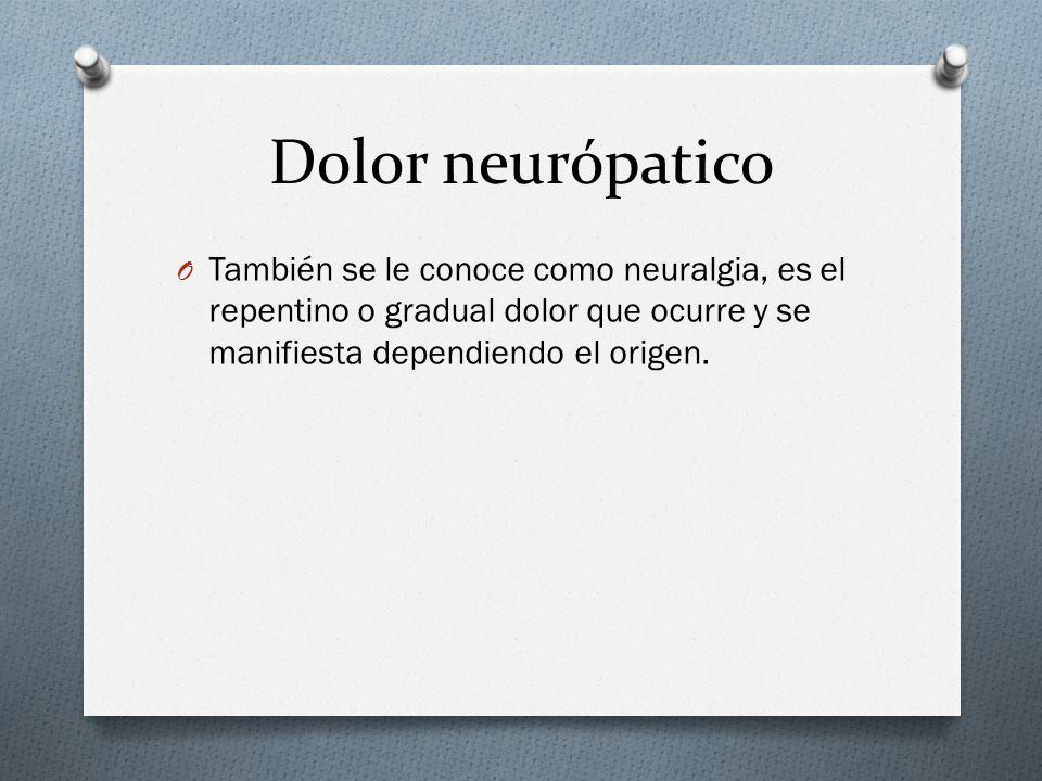 Dolor neurópatico También se le conoce como neuralgia, es el repentino o gradual dolor que ocurre y se manifiesta dependiendo el origen.