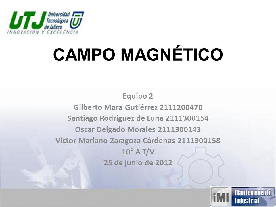 CAMPO MAGNÉTICO Equipo 2 Gilberto Mora Gutiérrez 2111200470