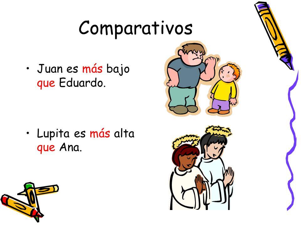 Comparativos Juan es más bajo que Eduardo. Lupita es más alta que Ana.
