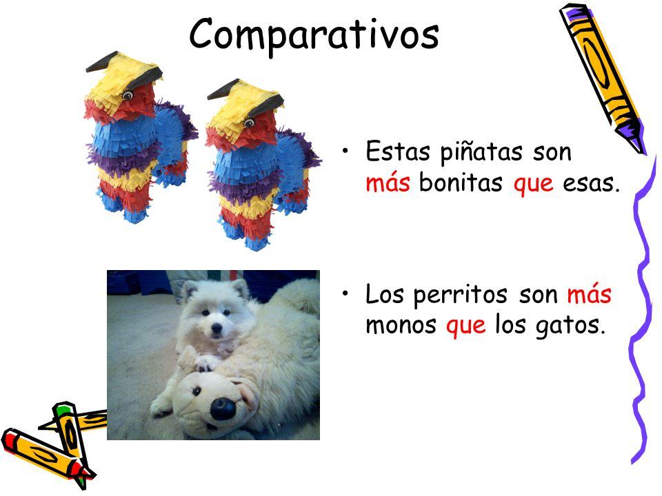 Comparativos Estas piñatas son más bonitas que esas.