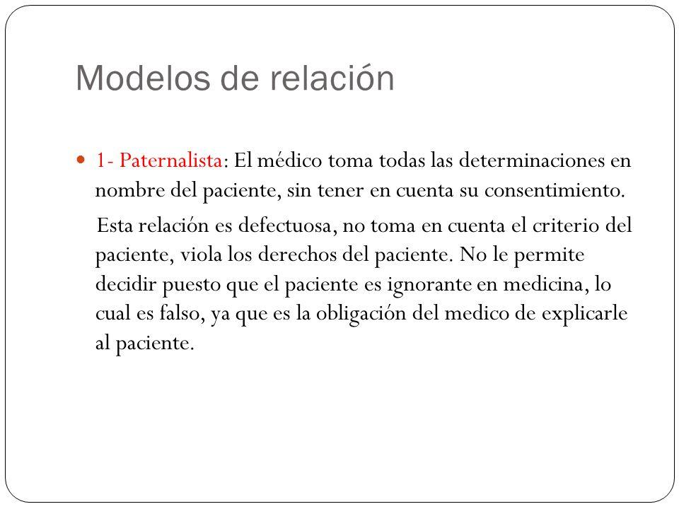 Modelos de relación 1- Paternalista: El médico toma todas las determinaciones en nombre del paciente, sin tener en cuenta su consentimiento.