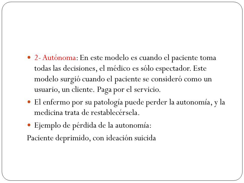 2- Autónoma: En este modelo es cuando el paciente toma todas las decisiones, el médico es sólo espectador. Este modelo surgió cuando el paciente se consideró como un usuario, un cliente. Paga por el servicio.