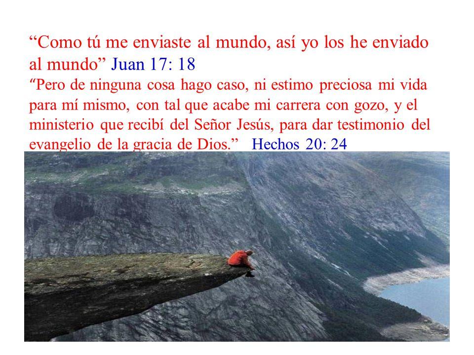 Como tú me enviaste al mundo, así yo los he enviado al mundo Juan 17: 18 Pero de ninguna cosa hago caso, ni estimo preciosa mi vida para mí mismo, con tal que acabe mi carrera con gozo, y el ministerio que recibí del Señor Jesús, para dar testimonio del evangelio de la gracia de Dios. Hechos 20: 24