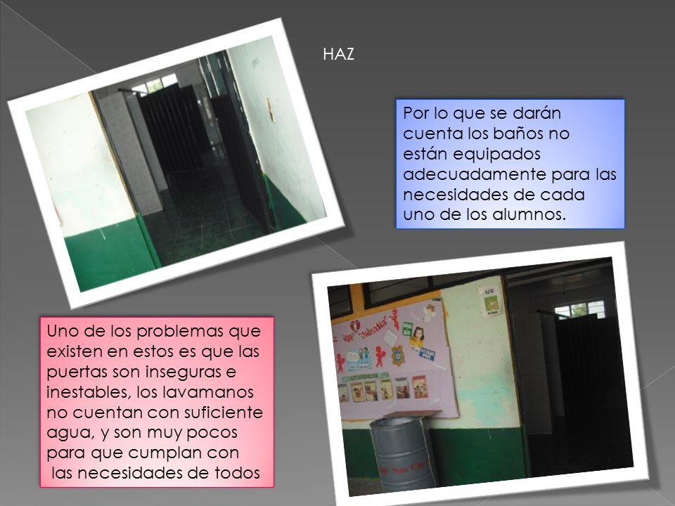 HAZ Por lo que se darán cuenta los baños no están equipados adecuadamente para las necesidades de cada uno de los alumnos.