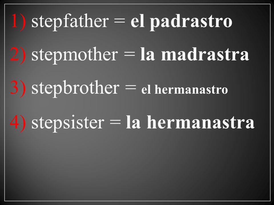 1) stepfather = el padrastro 2) stepmother = la madrastra 3) stepbrother = el hermanastro 4) stepsister = la hermanastra