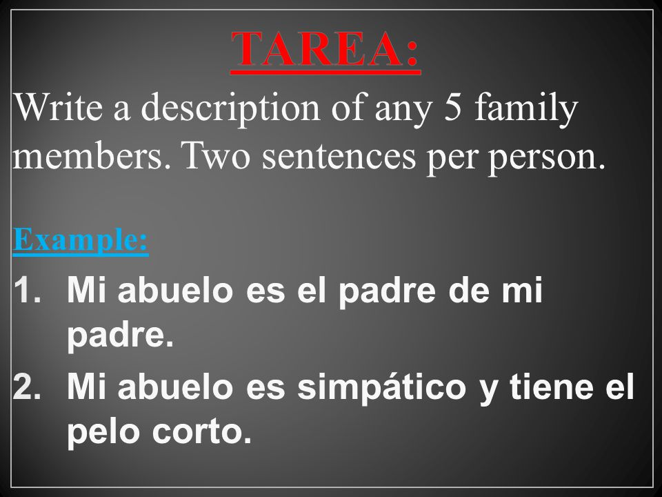 TAREA: Write a description of any 5 family members. Two sentences per person. Example: Mi abuelo es el padre de mi padre.