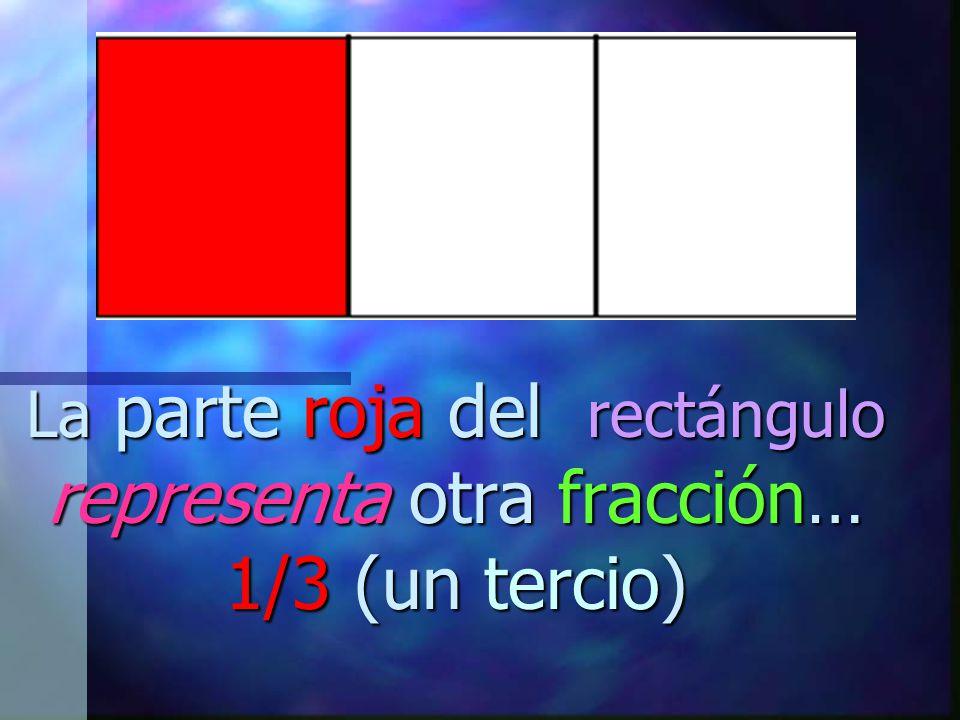 La parte roja del rectángulo representa otra fracción… 1/3 (un tercio)