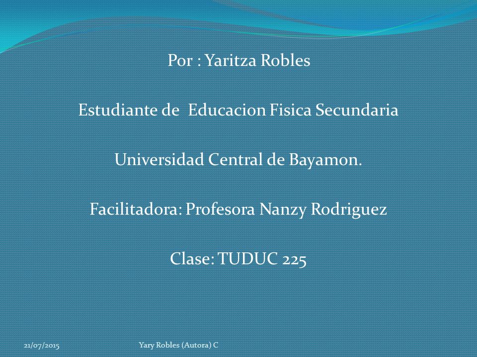 Por : Yaritza Robles Estudiante de Educacion Fisica Secundaria Universidad Central de Bayamon. Facilitadora: Profesora Nanzy Rodriguez Clase: TUDUC 225