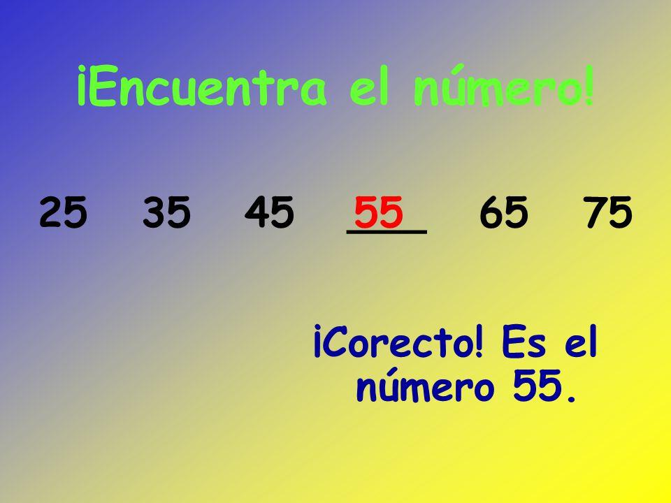¡Encuentra el número! 25 35 45 ___ 65 75 55 ¡Corecto! Es el número 55.
