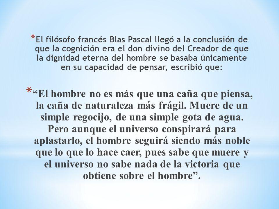 El filósofo francés Blas Pascal llegó a la conclusión de que la cognición era el don divino del Creador de que la dignidad eterna del hombre se basaba únicamente en su capacidad de pensar, escribió que: