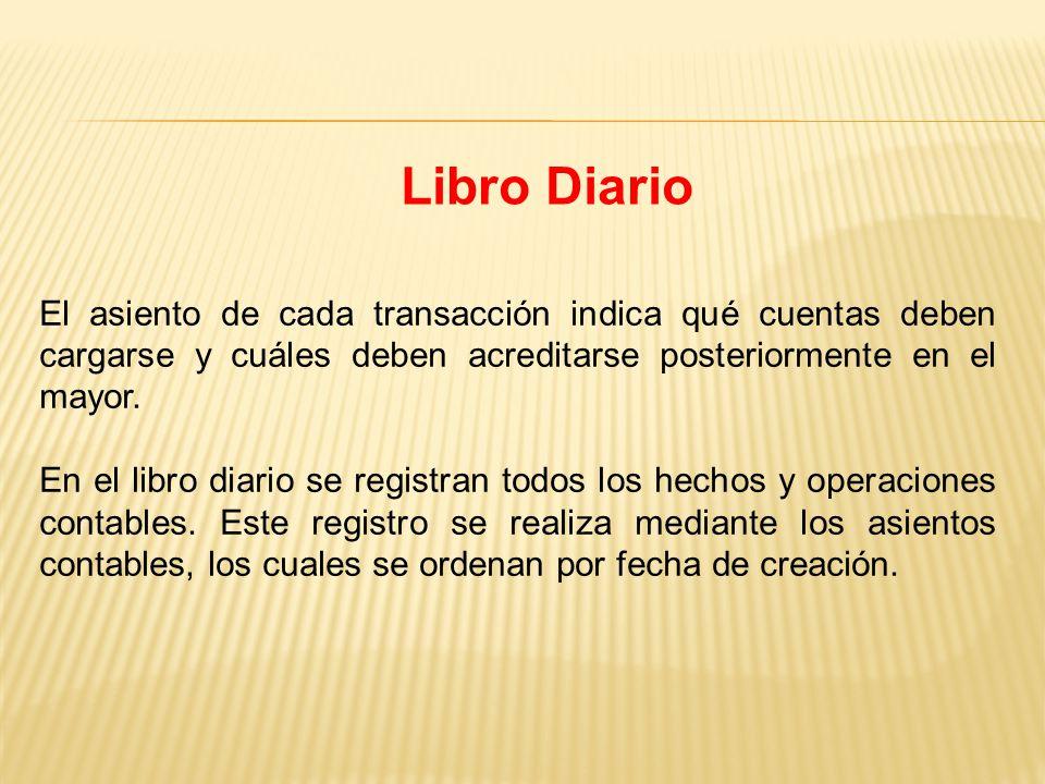 Libro Diario El asiento de cada transacción indica qué cuentas deben cargarse y cuáles deben acreditarse posteriormente en el mayor.
