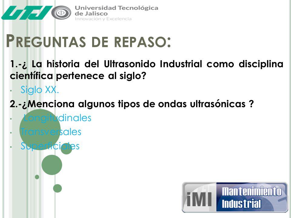 Preguntas de repaso: 1.-¿ La historia del Ultrasonido Industrial como disciplina científica pertenece al siglo