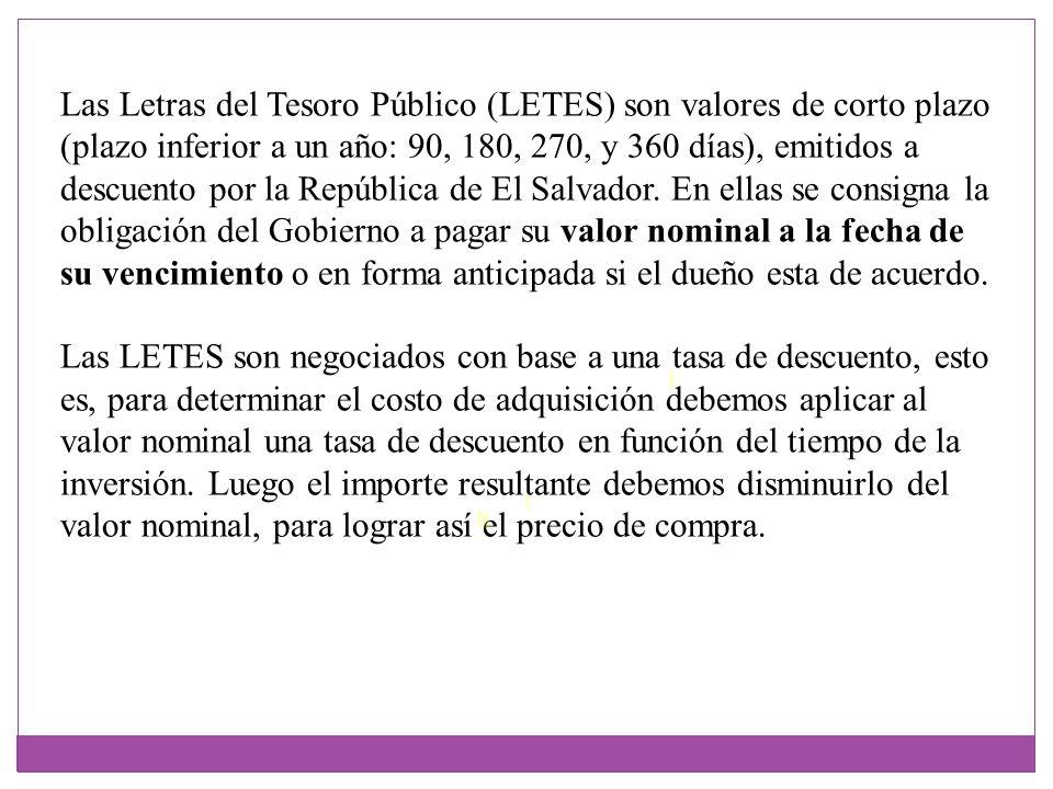 Las Letras del Tesoro Público (LETES) son valores de corto plazo (plazo inferior a un año: 90, 180, 270, y 360 días), emitidos a descuento por la República de El Salvador. En ellas se consigna la obligación del Gobierno a pagar su valor nominal a la fecha de su vencimiento o en forma anticipada si el dueño esta de acuerdo.