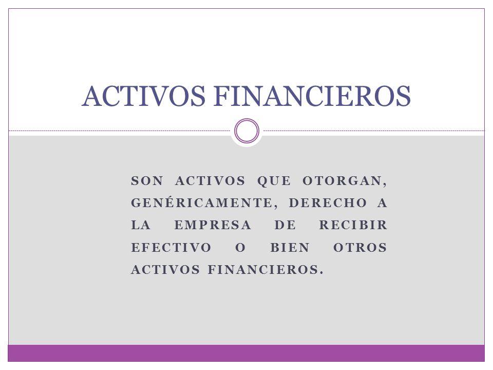 ACTIVOS FINANCIEROS Son activos que otorgan, genéricamente, derecho a la empresa de recibir efectivo o bien otros activos financieros.