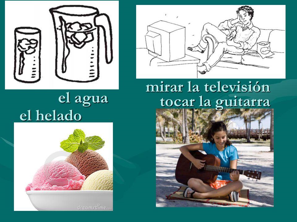 mirar la televisión el agua tocar la guitarra el helado