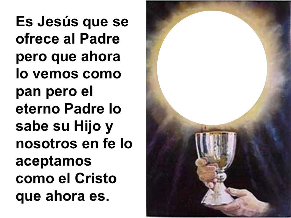Es Jesús que se ofrece al Padre pero que ahora lo vemos como pan pero el eterno Padre lo sabe su Hijo y nosotros en fe lo aceptamos como el Cristo que ahora es.