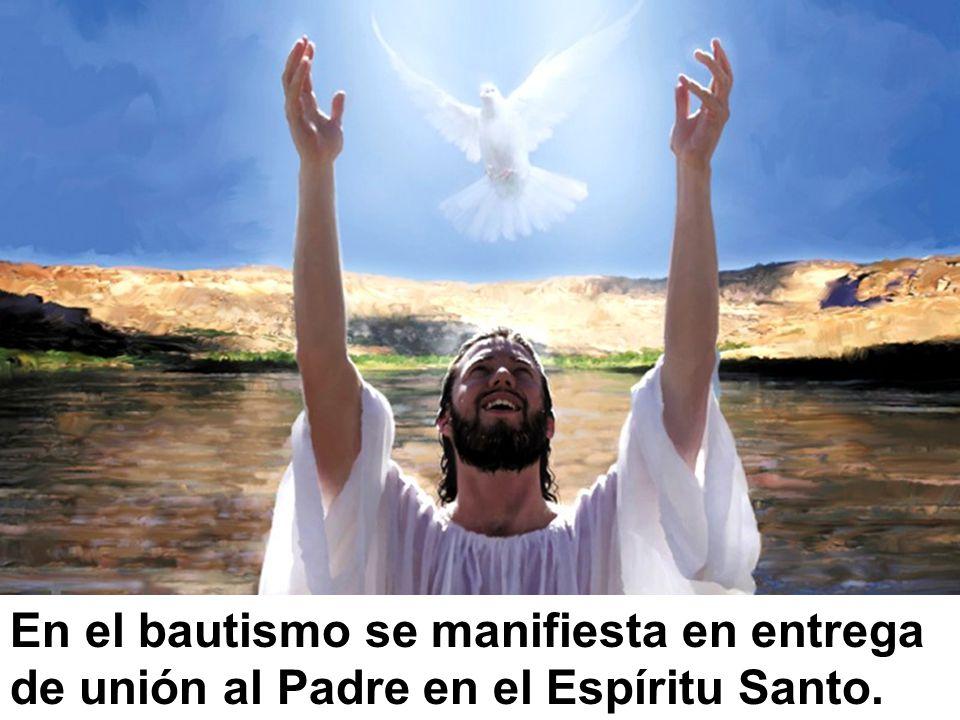 En el bautismo se manifiesta en entrega de unión al Padre en el Espíritu Santo.