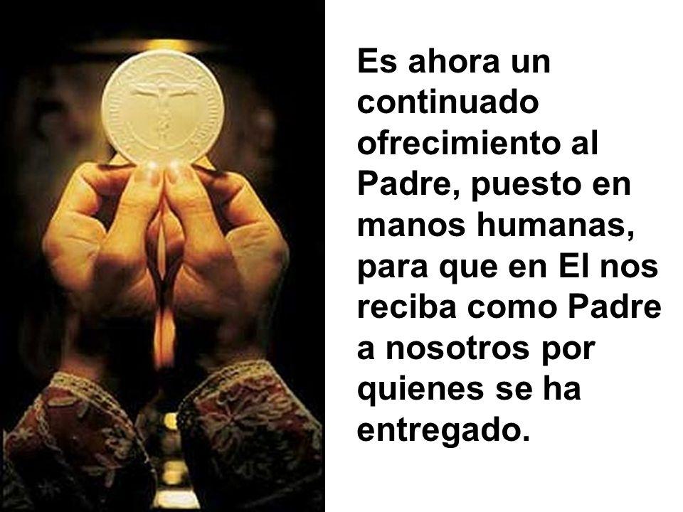 Es ahora un continuado ofrecimiento al Padre, puesto en manos humanas, para que en El nos reciba como Padre a nosotros por quienes se ha entregado.