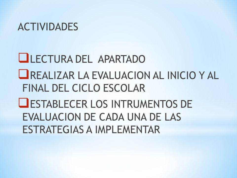 ACTIVIDADES LECTURA DEL APARTADO. REALIZAR LA EVALUACION AL INICIO Y AL FINAL DEL CICLO ESCOLAR.