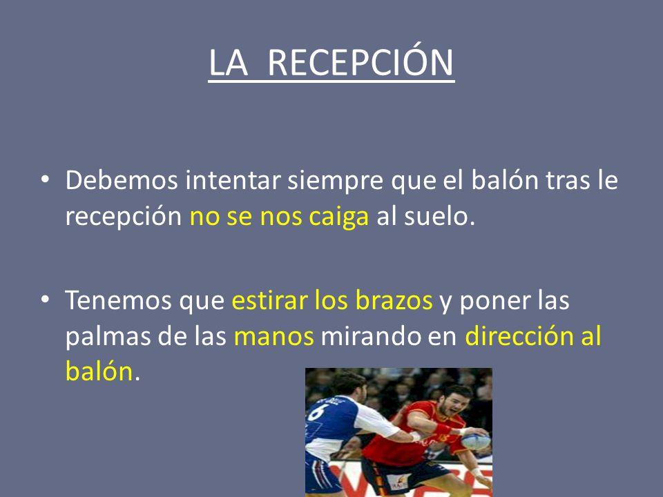 LA RECEPCIÓN Debemos intentar siempre que el balón tras le recepción no se nos caiga al suelo.