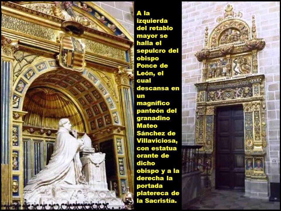 A la izquierda del retablo mayor se halla el sepulcro del obispo Ponce de León, el cual descansa en un magnífico panteón del granadino Mateo Sánchez de Villaviciosa, con estatua orante de dicho obispo y a la derecha la portada platereca de la Sacristía.