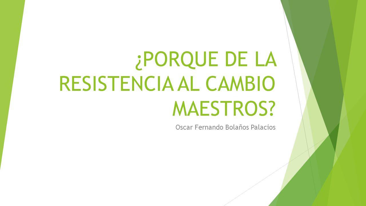 PORQUE DE LA RESISTENCIA AL CAMBIO MAESTROS? - ppt descargar