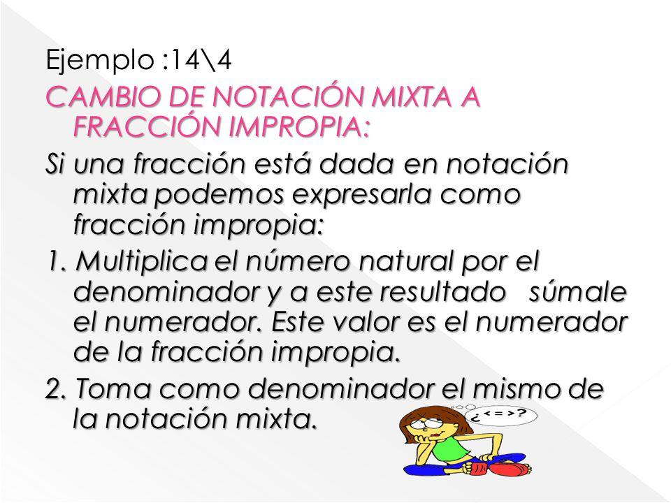 Ejemplo :14\4 CAMBIO DE NOTACIÓN MIXTA A FRACCIÓN IMPROPIA: Si una fracción está dada en notación mixta podemos expresarla como fracción impropia: 1.
