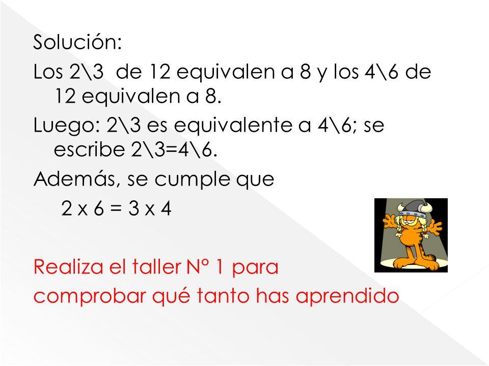 Solución: Los 2\3 de 12 equivalen a 8 y los 4\6 de 12 equivalen a 8