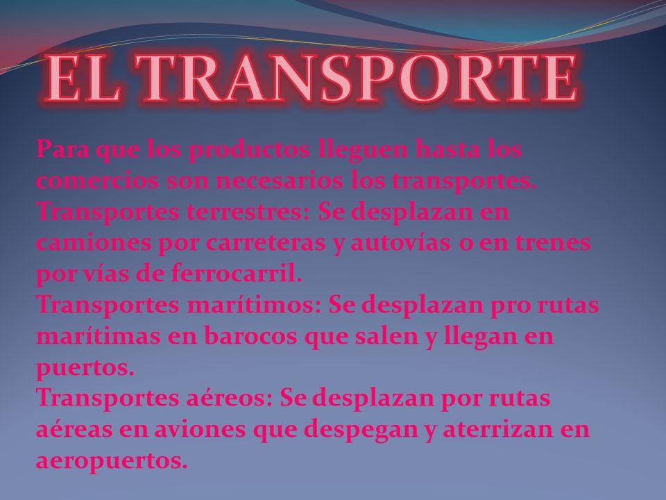 EL TRANSPORTE Para que los productos lleguen hasta los comercios son necesarios los transportes.