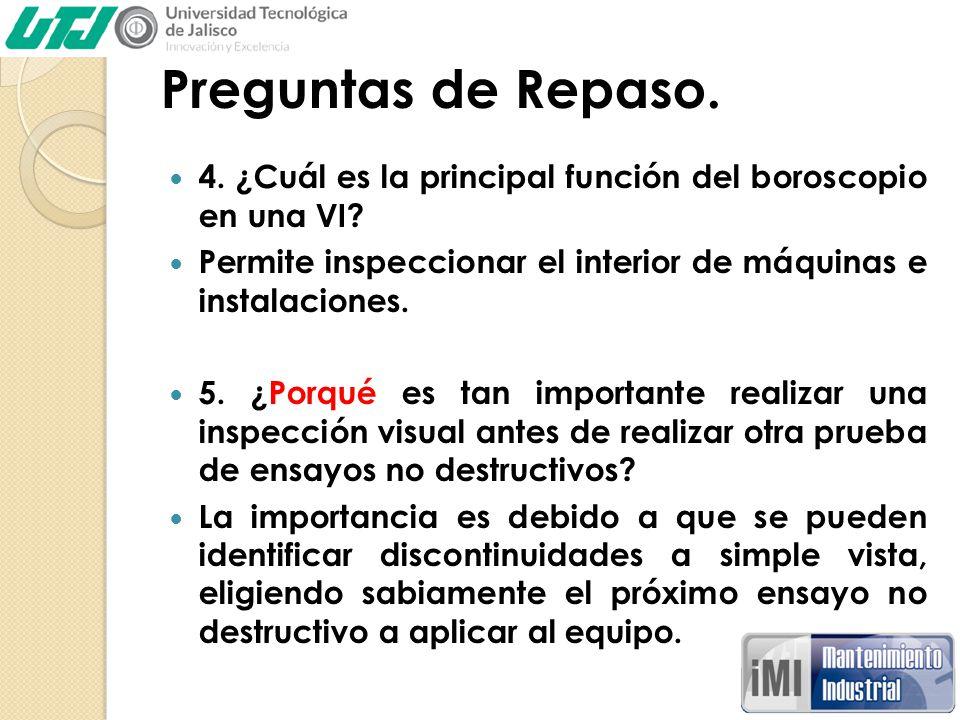 Preguntas de Repaso. 4. ¿Cuál es la principal función del boroscopio en una VI Permite inspeccionar el interior de máquinas e instalaciones.