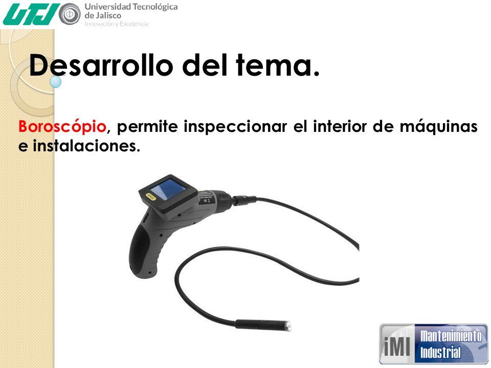 Desarrollo del tema. Boroscópio, permite inspeccionar el interior de máquinas e instalaciones.