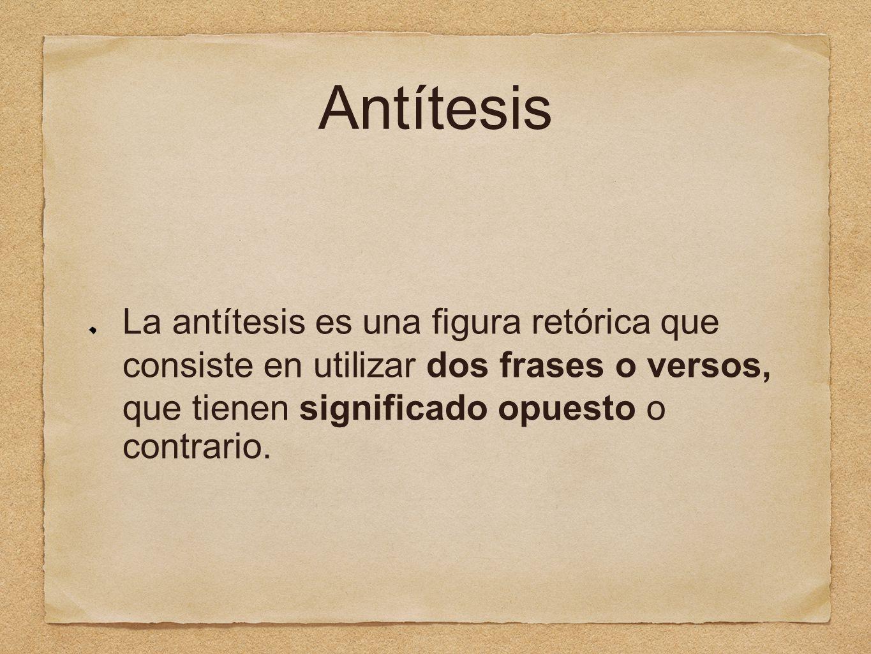 Antítesis La antítesis es una figura retórica que consiste en utilizar dos frases o versos, que tienen significado opuesto o contrario.