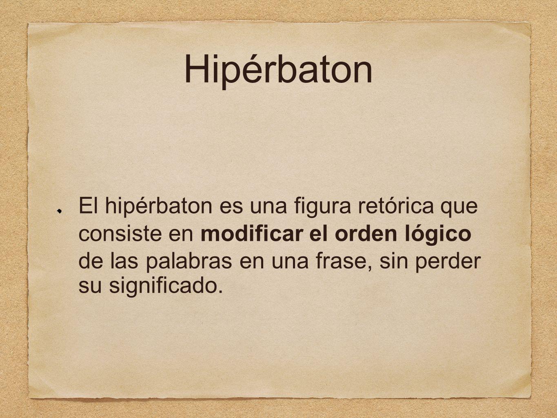 Hipérbaton El hipérbaton es una figura retórica que consiste en modificar el orden lógico de las palabras en una frase, sin perder su significado.