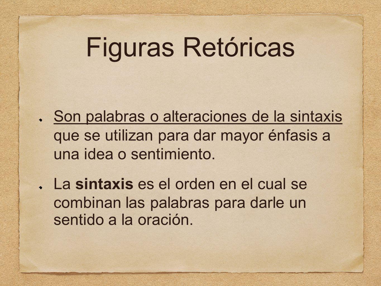 Figuras Retóricas Son palabras o alteraciones de la sintaxis que se utilizan para dar mayor énfasis a una idea o sentimiento.